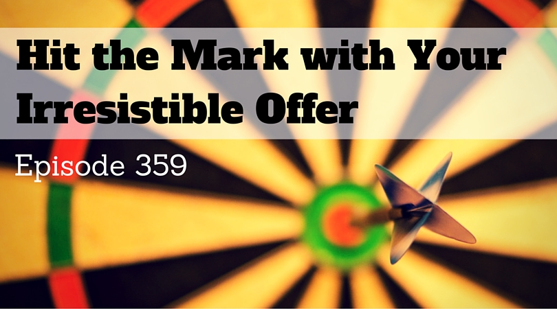 359: Hitting the Mark with Your Irresistible Offer