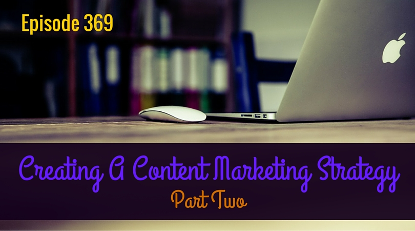 369: Creating A Content Marketing Strategy, Part 2